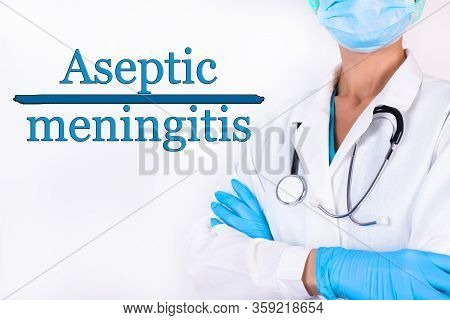 The Inscription Aseptic Meningitis On A White Background. Nearby Is A Doctor With A Stethoscope.