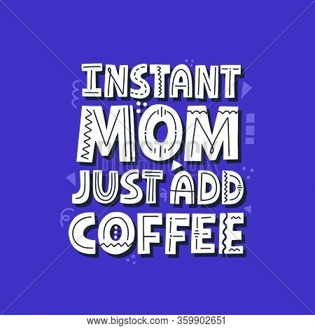 Instant Non Just Add Coffee Quote. Hand Drawn Vector Lettering. Mom Life Funny Slogan