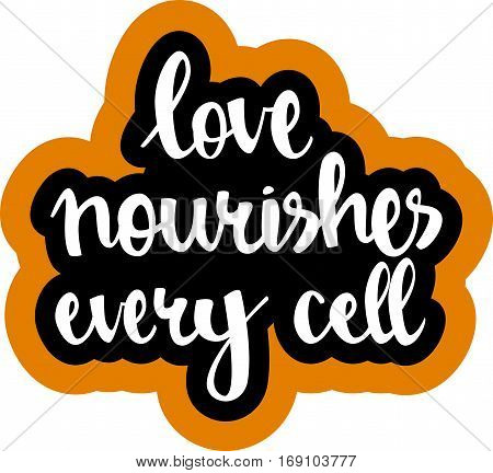 text - ''love nourishes every cell'' Modern brush calligraphy. Isolated on white background. Hand drawn lettering element for prints, cards, posters, products packaging, branding.
