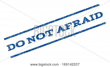 Do Not Afraid watermark stamp. Text tag between parallel lines with grunge design style. Rotated rubber seal stamp with dust texture. Vector blue ink imprint on a white background.