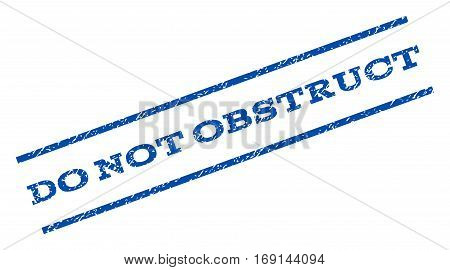 Do Not Obstruct watermark stamp. Text tag between parallel lines with grunge design style. Rotated rubber seal stamp with unclean texture. Vector blue ink imprint on a white background.