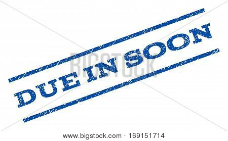 Due In Soon watermark stamp. Text caption between parallel lines with grunge design style. Rotated rubber seal stamp with dirty texture. Vector blue ink imprint on a white background.