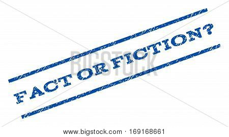 Fact Or Fiction Question watermark stamp. Text tag between parallel lines with grunge design style. Rotated rubber seal stamp with dirty texture. Vector blue ink imprint on a white background.