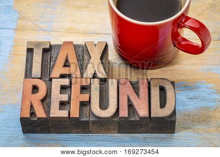 tax refund - word abstract in vintage letterpress wood type blocks with a cup of coffee