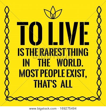 Motivational Quote. To Live Is The Rarest Thing In The World. Most People Exist, That's All.