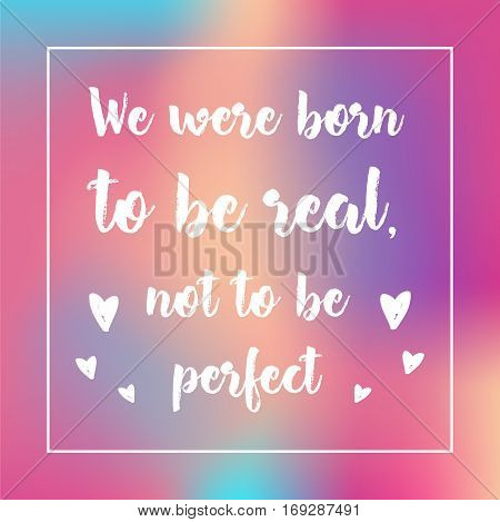 We Were Born To Be Real Not To Be . Inspirational Quote, Motivation. Typography For Poster, Invitati
