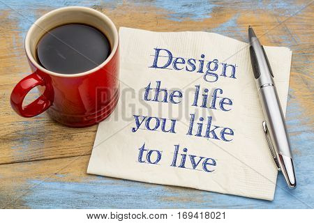 Design the life you like to live - handwriting on a napkin with a cup of coffee
