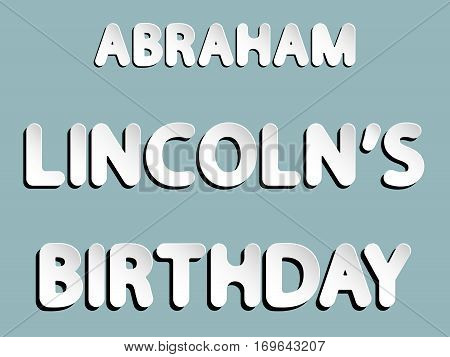 vector lettering word of Abraham Lincoln's birthday with white and gray gradient with shadow and white glow as paper or metallic effect on blue retro colors background