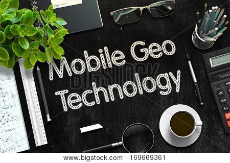 Mobile Geo Technology Handwritten on Black Chalkboard. Top View of Black Office Desk with a Lot of Business and Office Supplies on It. 3d Rendering. Toned Illustration.