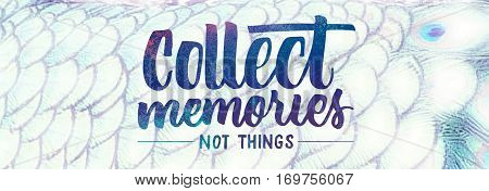 Collect Memories Not Things saying on a white peacock feather background