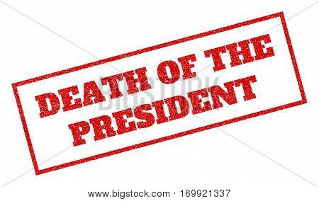 Red rubber seal stamp with Death Of The President text. Vector tag inside rectangular banner. Grunge design and scratched texture for watermark labels. Inclined sticker.