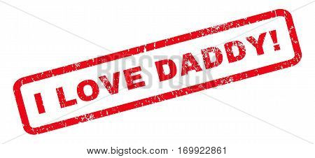 I Love Daddy exclamation text rubber seal stamp watermark. Tag inside rounded rectangular shape with grunge design and unclean texture. Slanted vector red ink emblem on a white background.