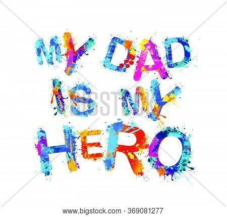 My Dad Is My Hero. Vector Splash Paint Colorful Letters On White Background