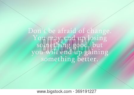 Inspirational Quote - Do Not Be Afraid Of Change. You May End Up Losing Something Good, But You Will