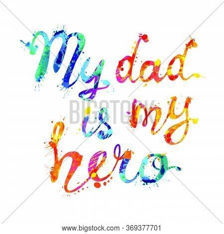 My Dad Is My Hero. Vector Calligraphic Splash Paint Words On White Background