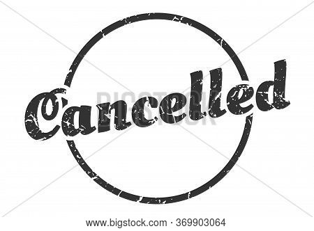 Cancelled Sign. Cancelled Round Vintage Grunge Stamp. Cancelled