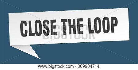Close The Loop Speech Bubble. Close The Loop Ribbon Sign. Close The Loop Banner