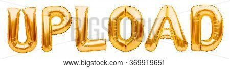 Word Upload Made Of Golden Inflatable Balloons Isolated On White Background. Helium Balloons Gold Fo