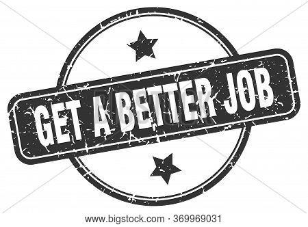 Get A Better Job Stamp. Get A Better Job Round Vintage Grunge Sign. Get A Better Job