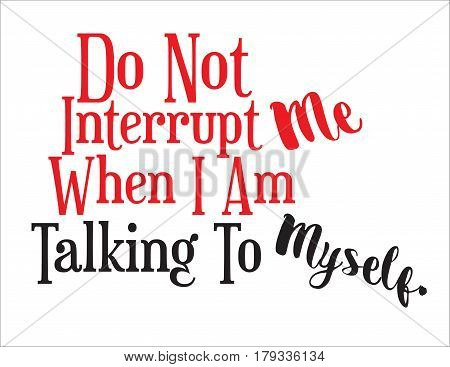Do Not Interrupt Me When I Am Talking To Myself sign expressive statement.