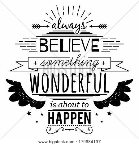 Typography poster with hand drawn elements. Inspirational quote. Always believe something wonderful is about to happen. Concept design for t-shirt, print, card. Vintage vector illustration