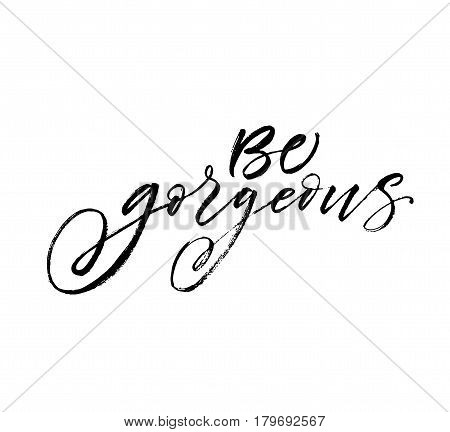 Be gorgeous postcard. Ink illustration. Modern brush calligraphy. Isolated on white background.