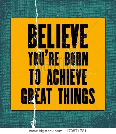 Inspiring motivation quote with text Believe You Are Born to Achieve Great Things. Vector typography poster design concept. Distressed old peeled metal sign. Vintage card with canvas texture.