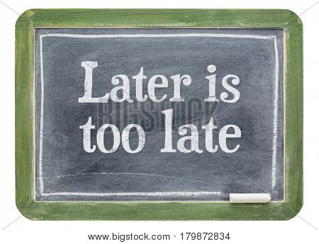 Later is too late - motivational text on a slate blackboard isolated on white