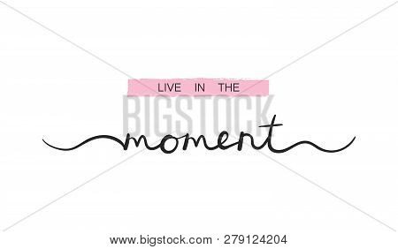 Live In The Moment, Inspirational Lettering Quote. Typography Slogan For T Shirt Printing, Graphic D