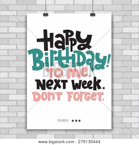 Happy Birthday To Me Next Week Do Not Forget - Poster With Hand Drawn Lettering About Birthday In Th