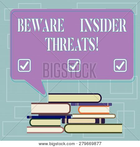 Text sign showing Beware Insider Threats. Conceptual photo Be cautious on malicious attack inside the network Uneven Pile of Hardbound Books and Blank Rectangular Color Speech Bubble. poster