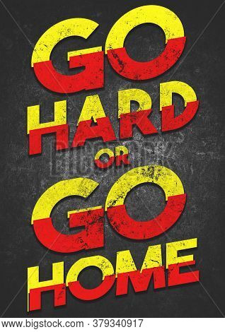 A Bold Motivational Go Hard Or Go Home Grunge Text Graphic Illustration To Encourage Fitness, Weight