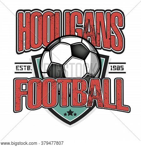 Football Hooligans Spirit. Soccer Logo Design Template. Football Emblem Pattern. Vintage Style On Is