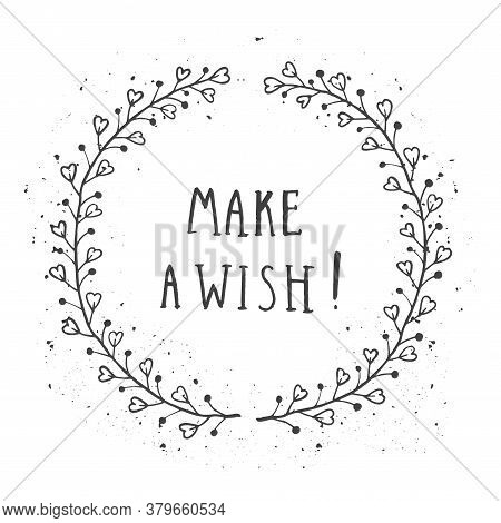 Vector Hand Drawn Illustration Of Text Make A Wish! And Floral Round Frame With Grunge Ink Texture O