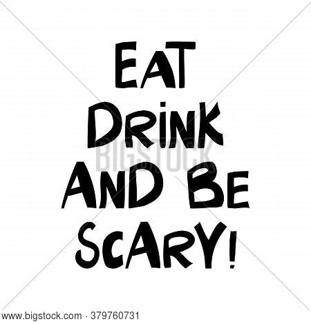 Eat, Drink And Be Scary. Halloween Quote. Cute Hand Drawn Lettering In Modern Scandinavian Style. Is