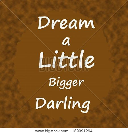 Dream a Little Bigger Darling .Creative Inspiring Motivation Quote Concept On Brown wood Background.