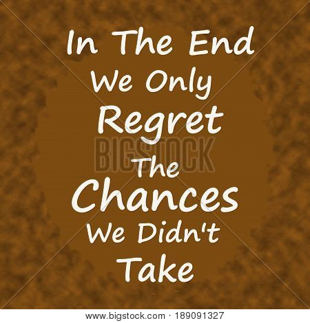 In The End We Only Regret The Chances We Didn't Take .Creative Inspiring Motivation Quote Concept On Brown wood Background.