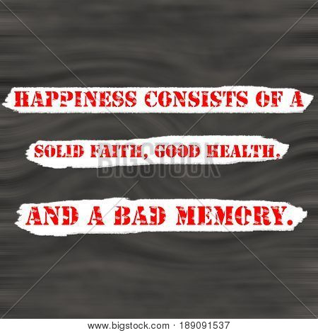 Happiness consists of a solid faith good health and a bad memory.Creative Inspiring Motivation Quote Concept Red Word On Black wood Background.
