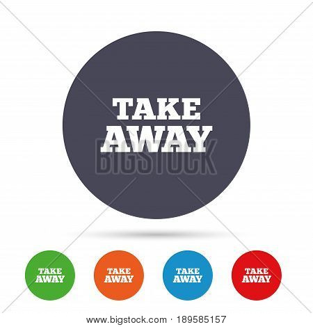 Take away sign icon. Takeaway food or coffee drink symbol. Round colourful buttons with flat icons. Vector