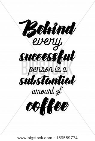 Coffee related illustration with quotes. Graphic design lifestyle lettering. Behind every successful person is a substantial amount of coffee.