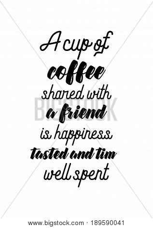 Coffee related illustration with quotes. Graphic design lifestyle lettering. A cup of coffee shared with a friend is happiness tasted and time well spent.