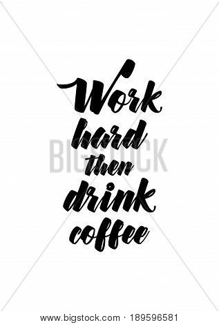 Coffee related illustration with quotes. Graphic design lifestyle lettering. Work hard then drink coffee.