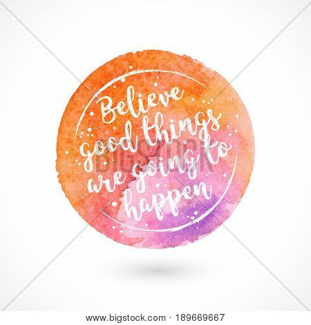 Watercolor Vector Handmade Blot with Quote Isolated on White Background. Believe Good Things Are Going To Happen. Inspiring Creative Motivation