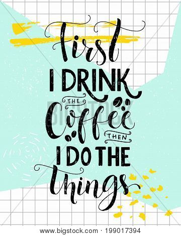First I drink the coffee, then I do the things. Coffee quote print, cafe poster, kitchen wall art decoration. Vector saying.