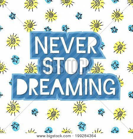 Never stop dreaming lettering on cute seamless grunge childish pattern. Hand write inscription for banner, poster, greeting card, postcard, save the date card, placard. Vector illustration.