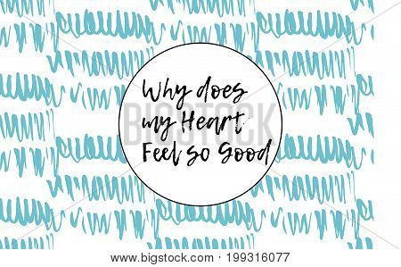 Why does my heart feel so good. Hand drown watercolor poster. Typographic print poster. T shirt hand lettered calligraphic design. Fashion style illustration. Fashion quote.