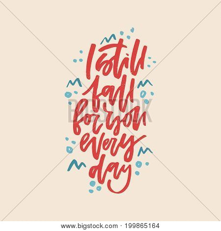 I still fall for you every day - romantic quote. Handdrawn lettering.