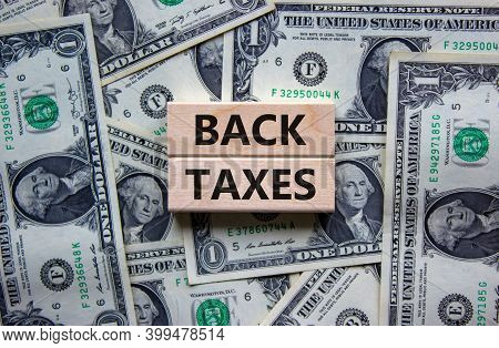 Back Taxes Symbol. Concept Words 'back Taxes' On Wooden Blocks On A Beautiful Background From Dollar