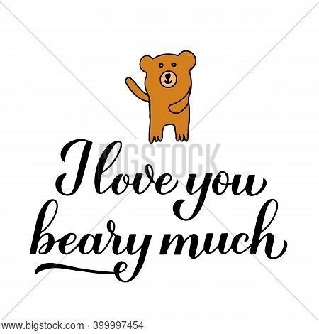 I Love You Beary Much Calligraphy Lettering With Hand Drawn Cute Bear. Funny Pun Quote. Valentines D