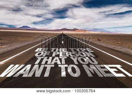 Be The Type Of Person That You Want to Meet written on desert road